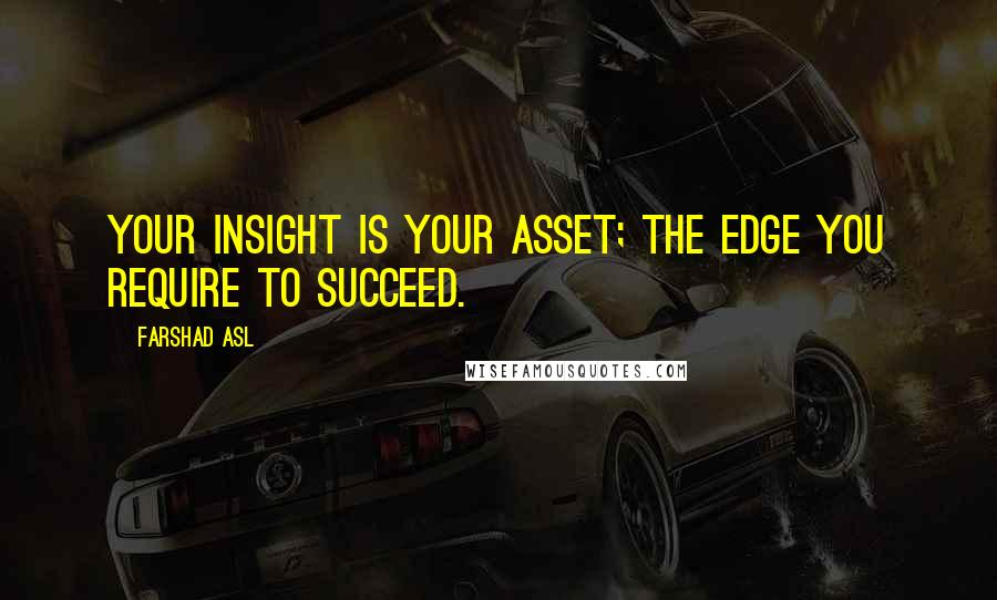 Farshad Asl quotes: Your insight is your asset; the edge you require to succeed.