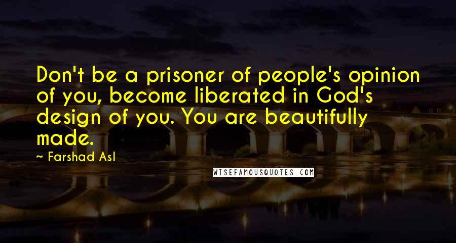 Farshad Asl quotes: Don't be a prisoner of people's opinion of you, become liberated in God's design of you. You are beautifully made.
