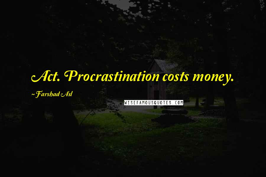 Farshad Asl quotes: Act. Procrastination costs money.