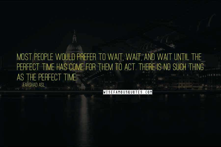 Farshad Asl quotes: Most people would prefer to wait, wait, and wait until the perfect time has come for them to act. There is no such thing as the perfect time.