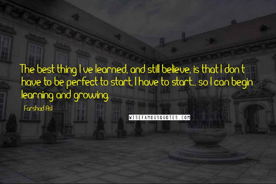 Farshad Asl quotes: The best thing I've learned, and still believe, is that I don't have to be perfect to start, I have to start... so I can begin learning and growing.