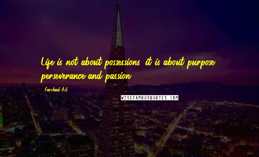 Farshad Asl quotes: Life is not about possessions, it is about purpose, perseverance and passion.