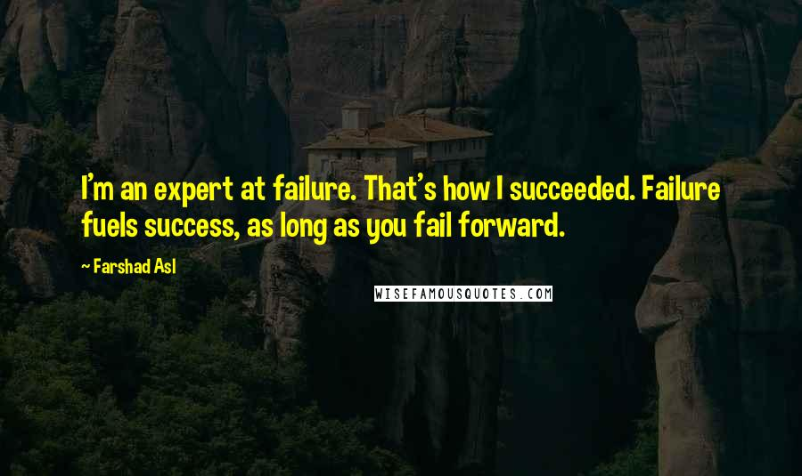 Farshad Asl quotes: I'm an expert at failure. That's how I succeeded. Failure fuels success, as long as you fail forward.