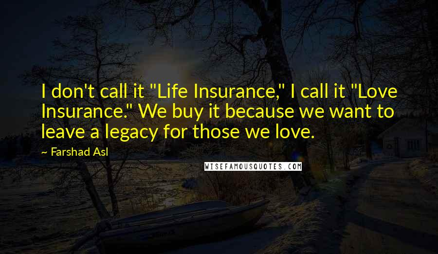 """Farshad Asl quotes: I don't call it """"Life Insurance,"""" I call it """"Love Insurance."""" We buy it because we want to leave a legacy for those we love."""