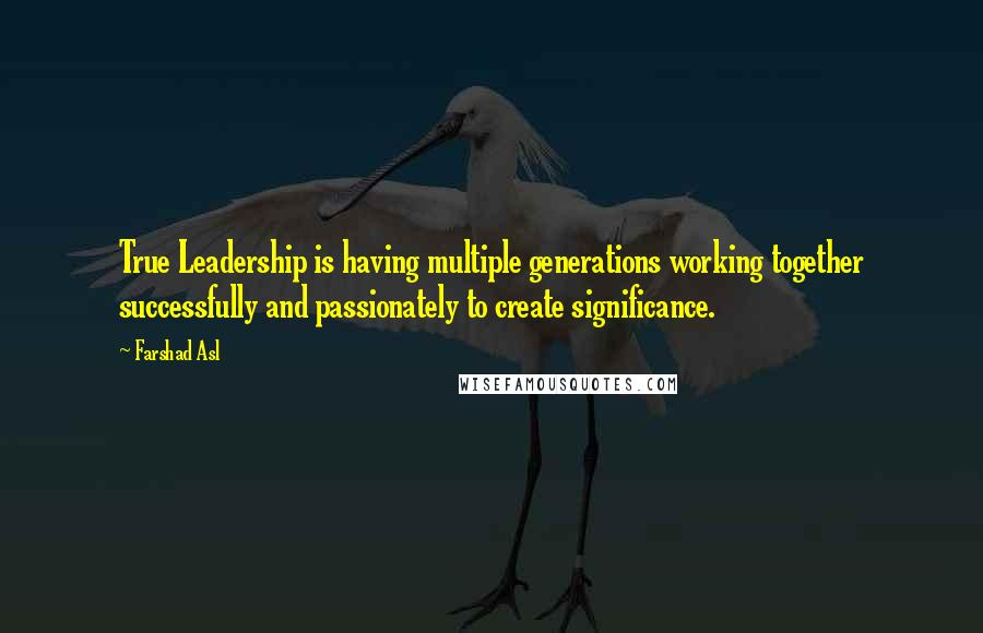 Farshad Asl quotes: True Leadership is having multiple generations working together successfully and passionately to create significance.