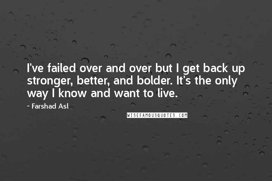 Farshad Asl quotes: I've failed over and over but I get back up stronger, better, and bolder. It's the only way I know and want to live.
