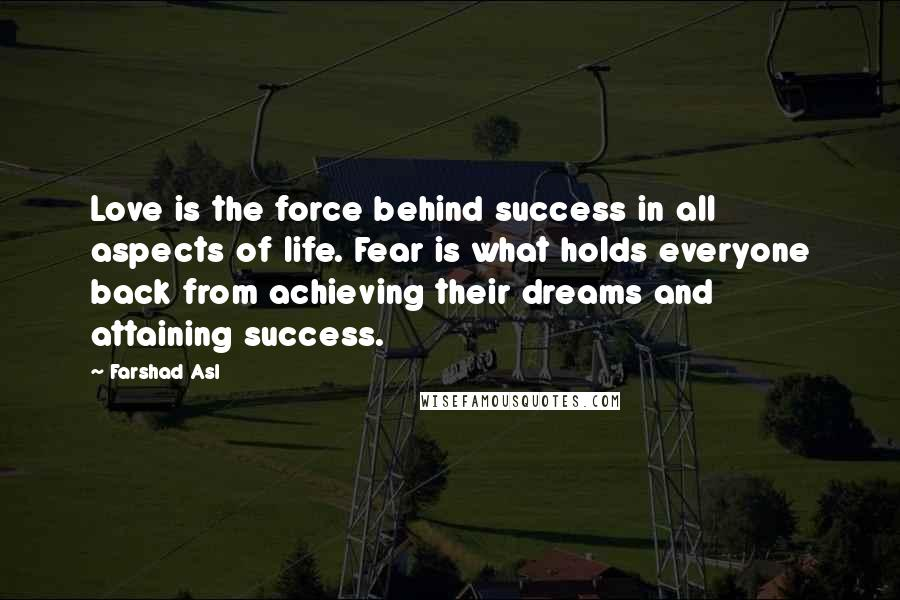 Farshad Asl quotes: Love is the force behind success in all aspects of life. Fear is what holds everyone back from achieving their dreams and attaining success.