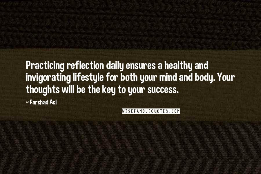 Farshad Asl quotes: Practicing reflection daily ensures a healthy and invigorating lifestyle for both your mind and body. Your thoughts will be the key to your success.