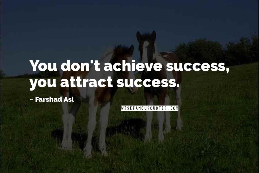 Farshad Asl quotes: You don't achieve success, you attract success.