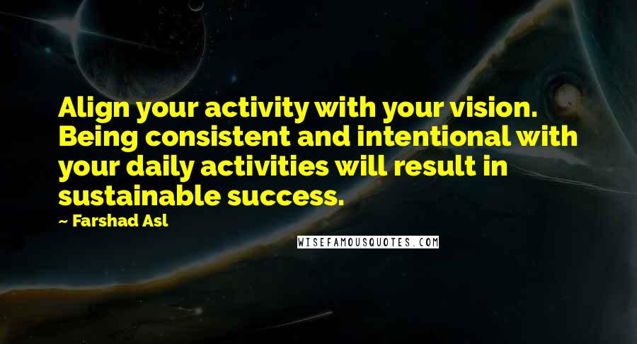 Farshad Asl quotes: Align your activity with your vision. Being consistent and intentional with your daily activities will result in sustainable success.