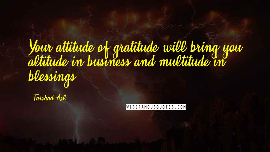 Farshad Asl quotes: Your attitude of gratitude will bring you altitude in business and multitude in blessings.