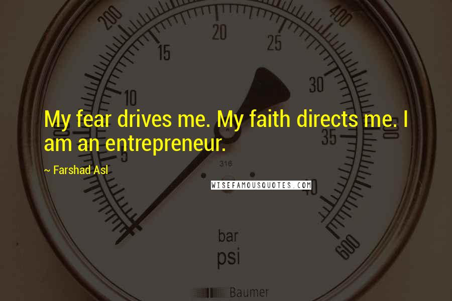 Farshad Asl quotes: My fear drives me. My faith directs me. I am an entrepreneur.