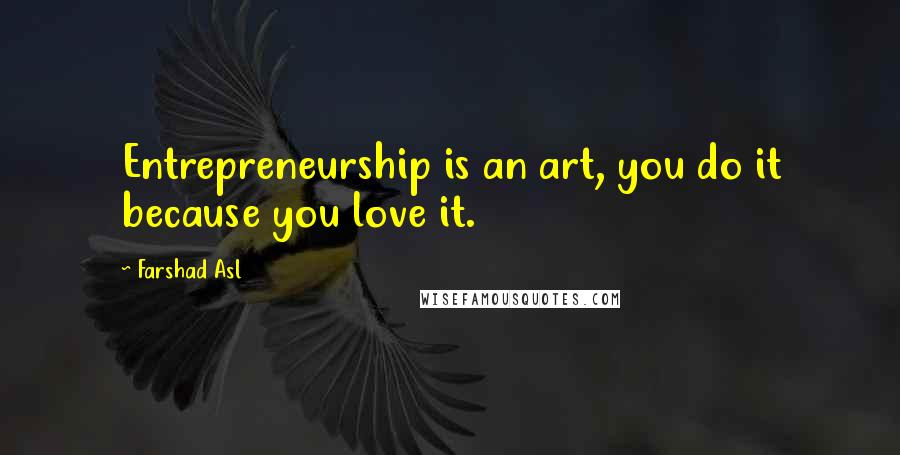 Farshad Asl quotes: Entrepreneurship is an art, you do it because you love it.