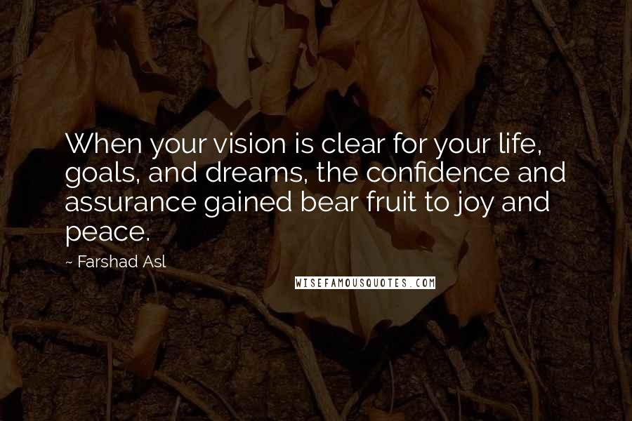 Farshad Asl quotes: When your vision is clear for your life, goals, and dreams, the confidence and assurance gained bear fruit to joy and peace.