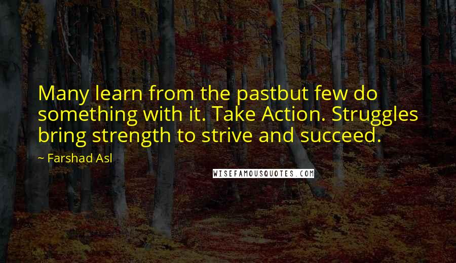 Farshad Asl quotes: Many learn from the pastbut few do something with it. Take Action. Struggles bring strength to strive and succeed.