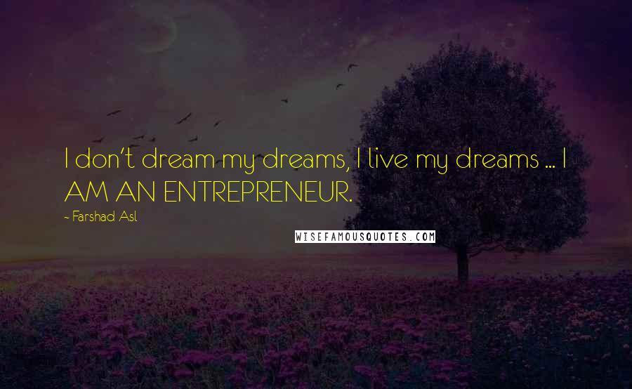 Farshad Asl quotes: I don't dream my dreams, I live my dreams ... I AM AN ENTREPRENEUR.