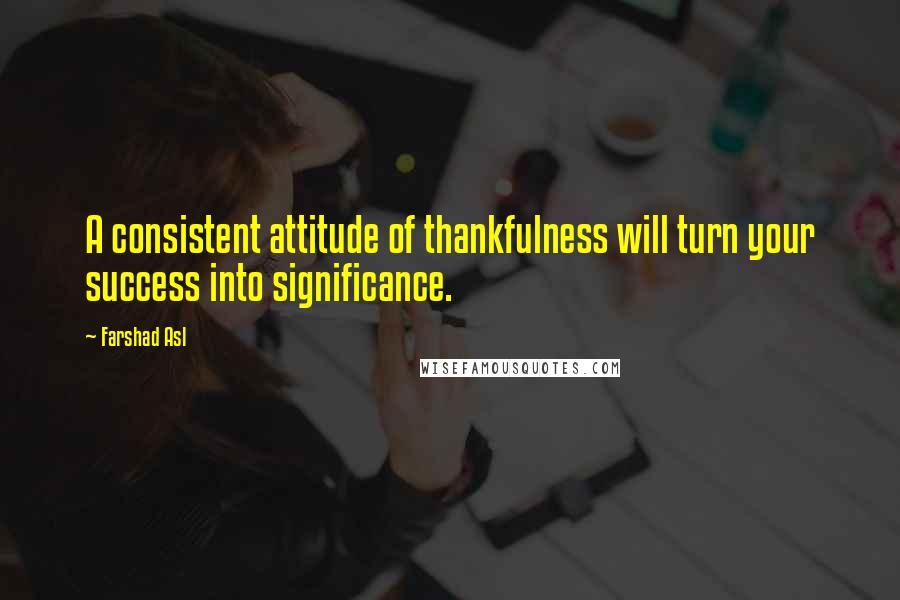 Farshad Asl quotes: A consistent attitude of thankfulness will turn your success into significance.