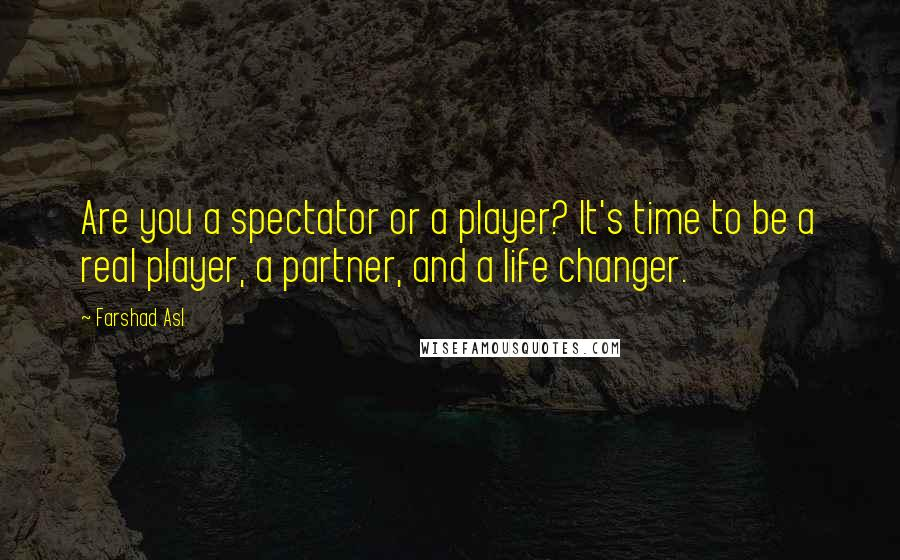 Farshad Asl quotes: Are you a spectator or a player? It's time to be a real player, a partner, and a life changer.