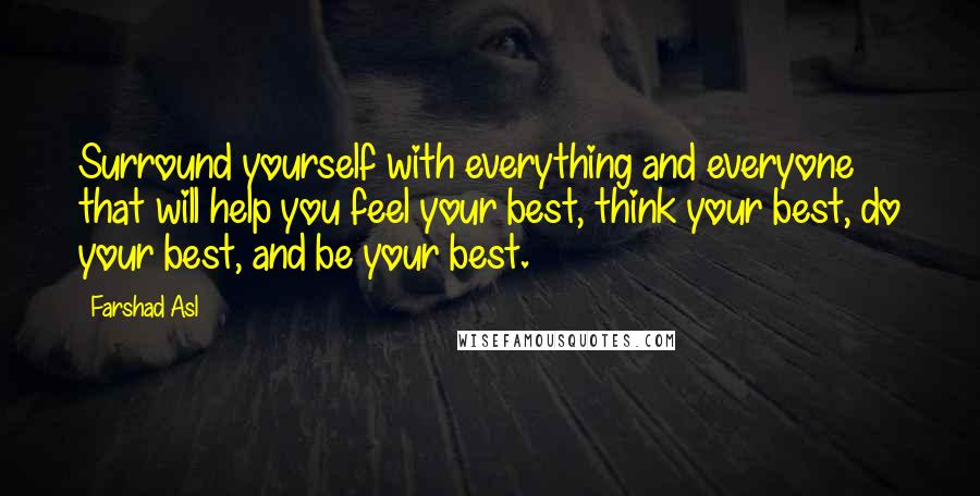 Farshad Asl quotes: Surround yourself with everything and everyone that will help you feel your best, think your best, do your best, and be your best.