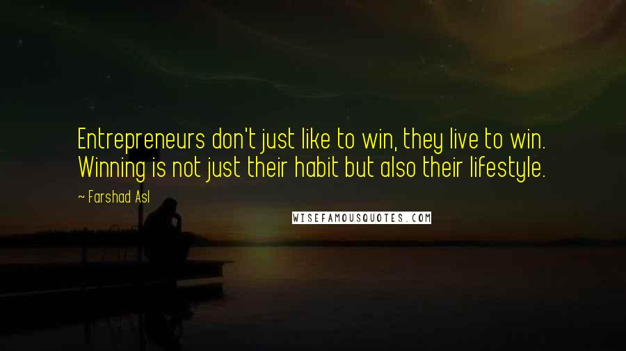 Farshad Asl quotes: Entrepreneurs don't just like to win, they live to win. Winning is not just their habit but also their lifestyle.