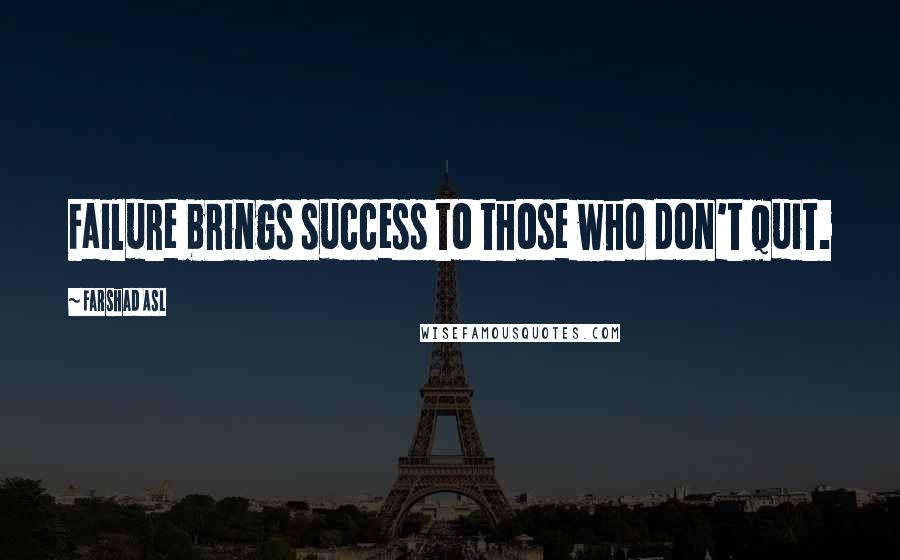 Farshad Asl quotes: Failure brings success to those who don't quit.
