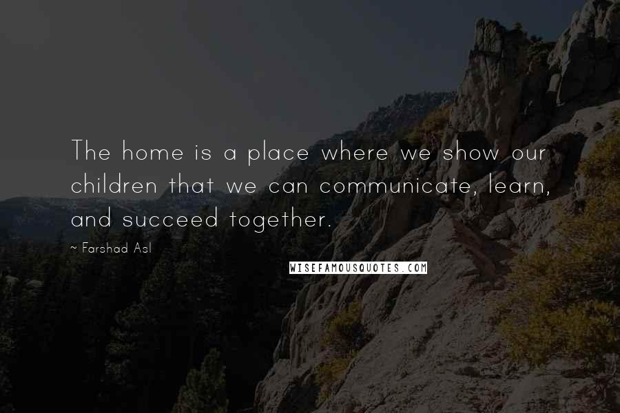 Farshad Asl quotes: The home is a place where we show our children that we can communicate, learn, and succeed together.