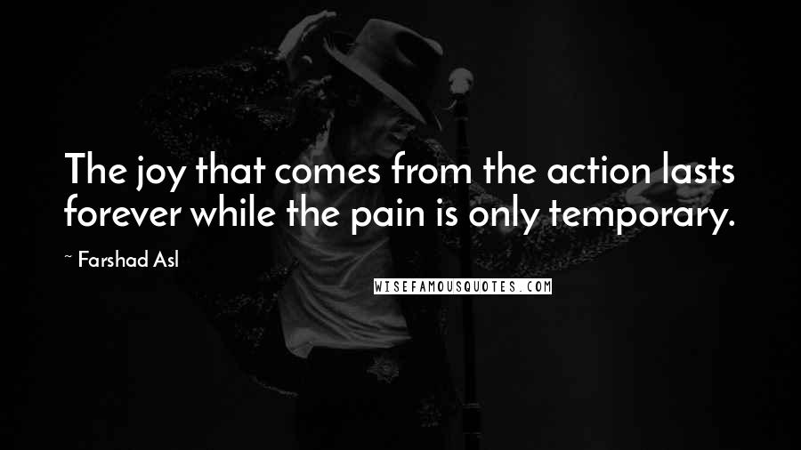 Farshad Asl quotes: The joy that comes from the action lasts forever while the pain is only temporary.