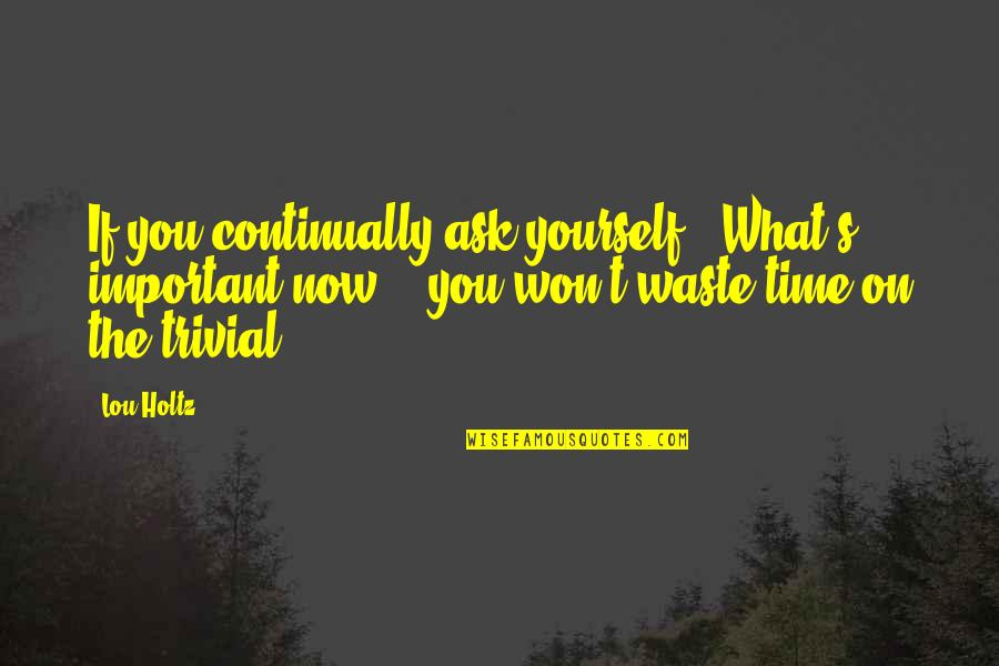 """Farslayer Quotes By Lou Holtz: If you continually ask yourself, """"What's important now?"""","""