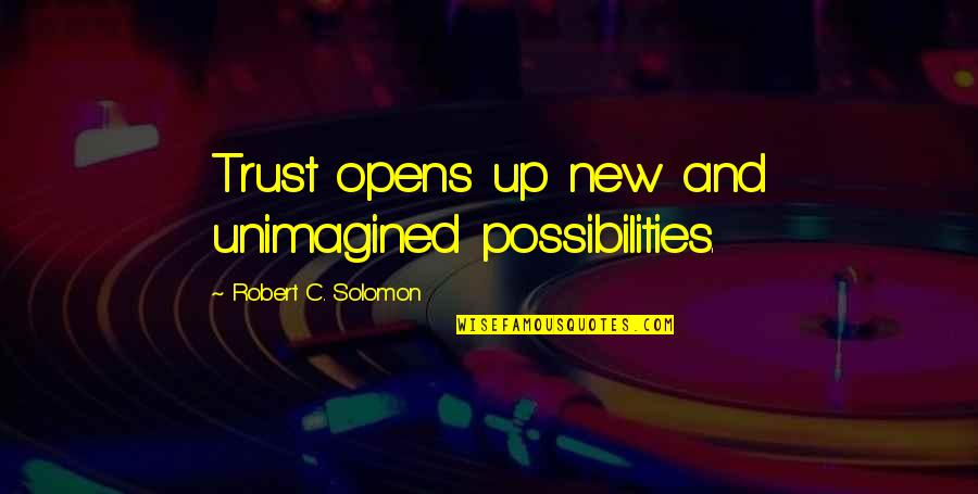 Farslayer Quotes By Robert C. Solomon: Trust opens up new and unimagined possibilities.
