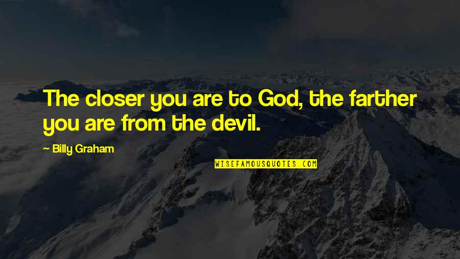 Farther Quotes By Billy Graham: The closer you are to God, the farther