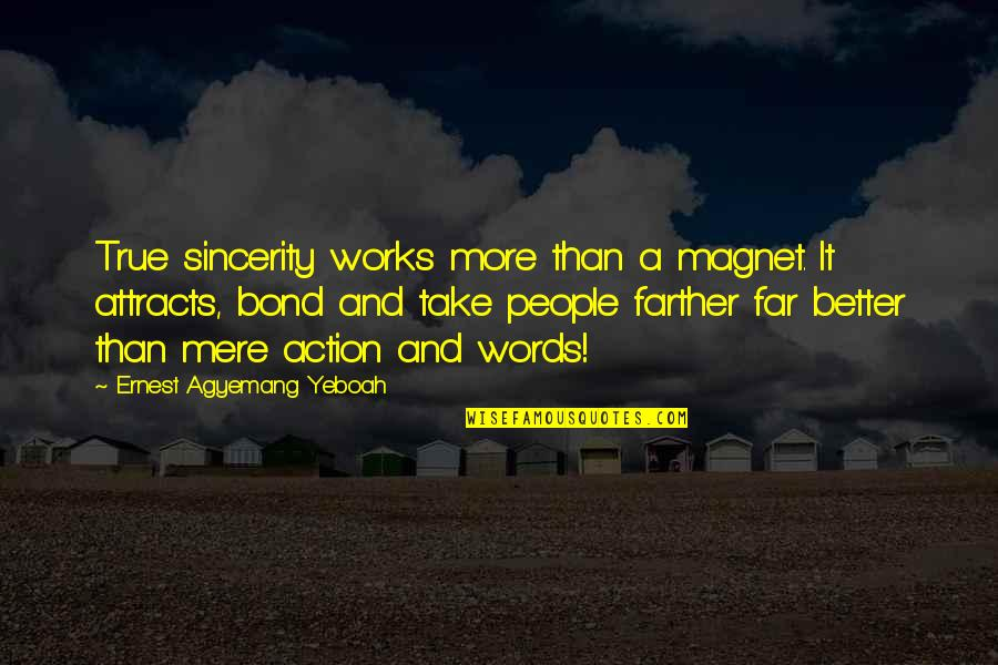 Farther Quotes By Ernest Agyemang Yeboah: True sincerity works more than a magnet. It