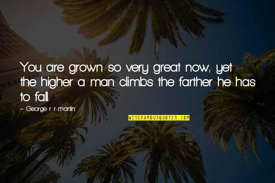 Farther Quotes By George R R Martin: You are grown so very great now, yet