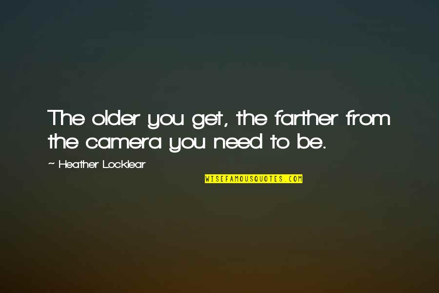 Farther Quotes By Heather Locklear: The older you get, the farther from the