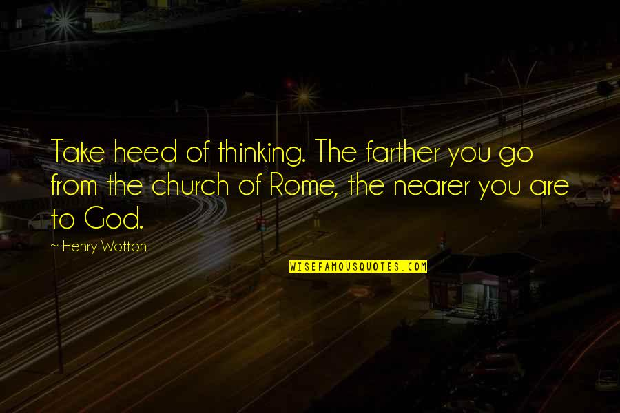 Farther Quotes By Henry Wotton: Take heed of thinking. The farther you go