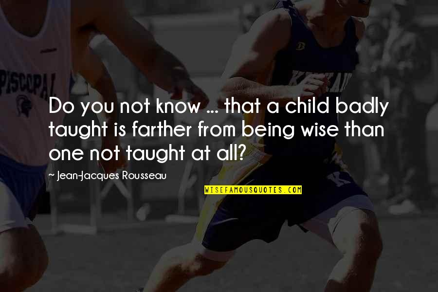 Farther Quotes By Jean-Jacques Rousseau: Do you not know ... that a child
