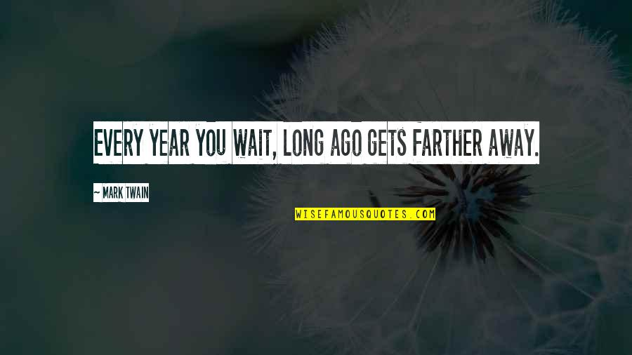 Farther Quotes By Mark Twain: Every year you wait, long ago gets farther