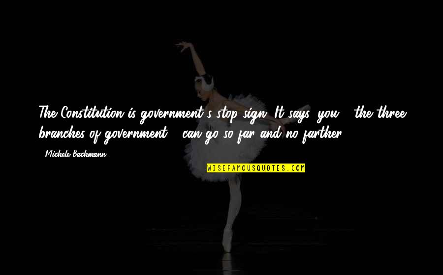 Farther Quotes By Michele Bachmann: The Constitution is government's stop sign. It says,