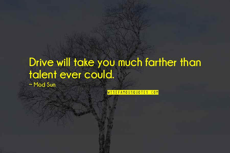Farther Quotes By Mod Sun: Drive will take you much farther than talent