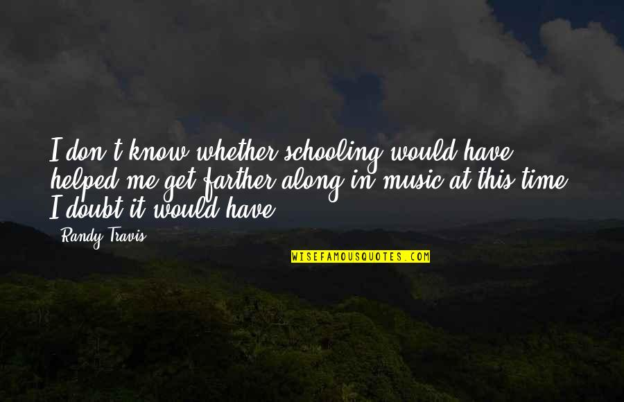 Farther Quotes By Randy Travis: I don't know whether schooling would have helped