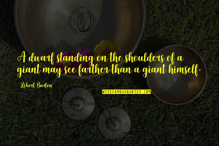 Farther Quotes By Robert Burton: A dwarf standing on the shoulders of a
