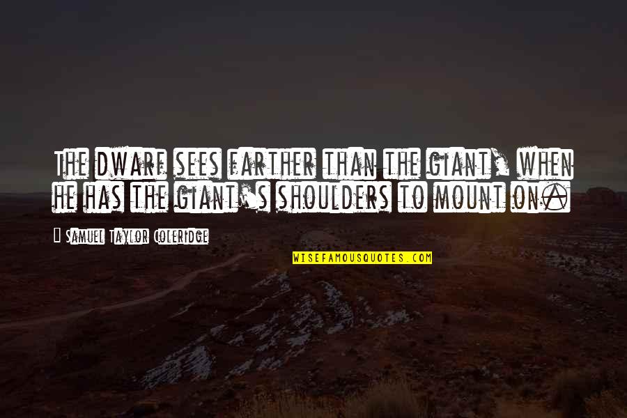 Farther Quotes By Samuel Taylor Coleridge: The dwarf sees farther than the giant, when