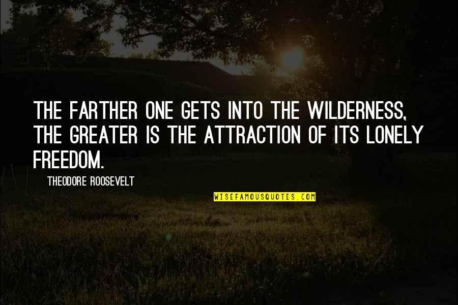 Farther Quotes By Theodore Roosevelt: The farther one gets into the wilderness, the