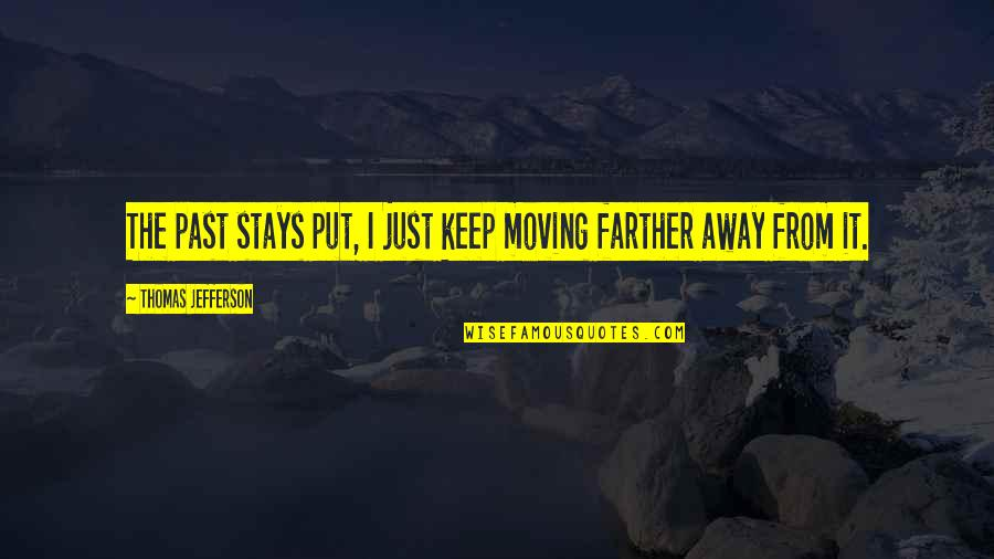 Farther Quotes By Thomas Jefferson: The past stays put, I just keep moving