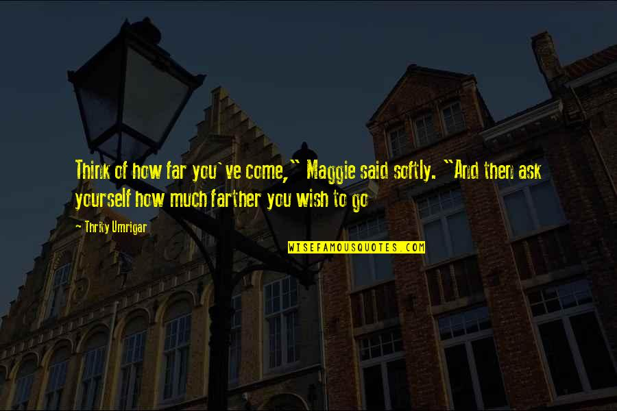 """Farther Quotes By Thrity Umrigar: Think of how far you've come,"""" Maggie said"""