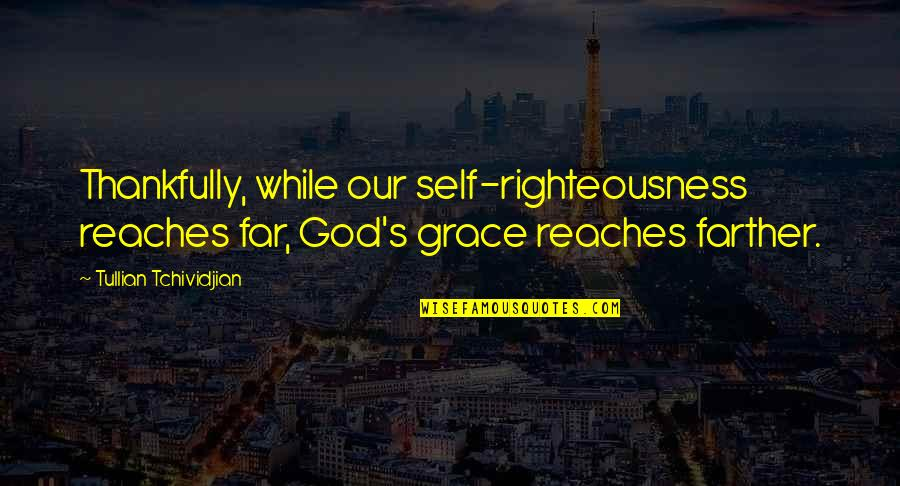 Farther Quotes By Tullian Tchividjian: Thankfully, while our self-righteousness reaches far, God's grace