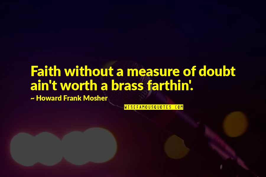 Farthin Quotes By Howard Frank Mosher: Faith without a measure of doubt ain't worth