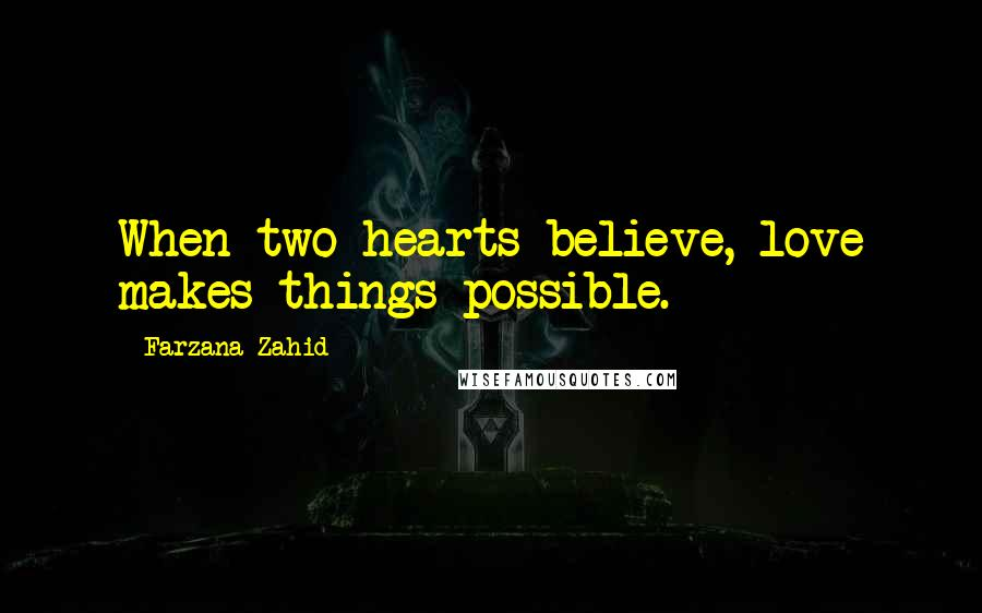 Farzana Zahid quotes: When two hearts believe, love makes things possible.