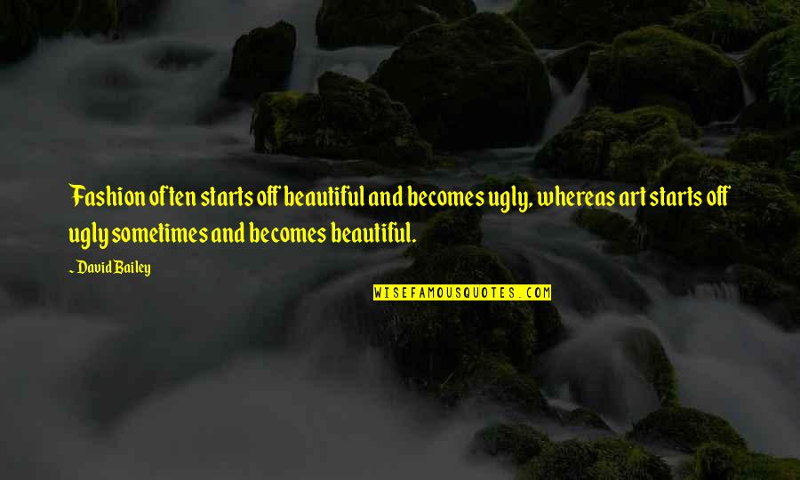 Fashion And Art Quotes By David Bailey: Fashion often starts off beautiful and becomes ugly,