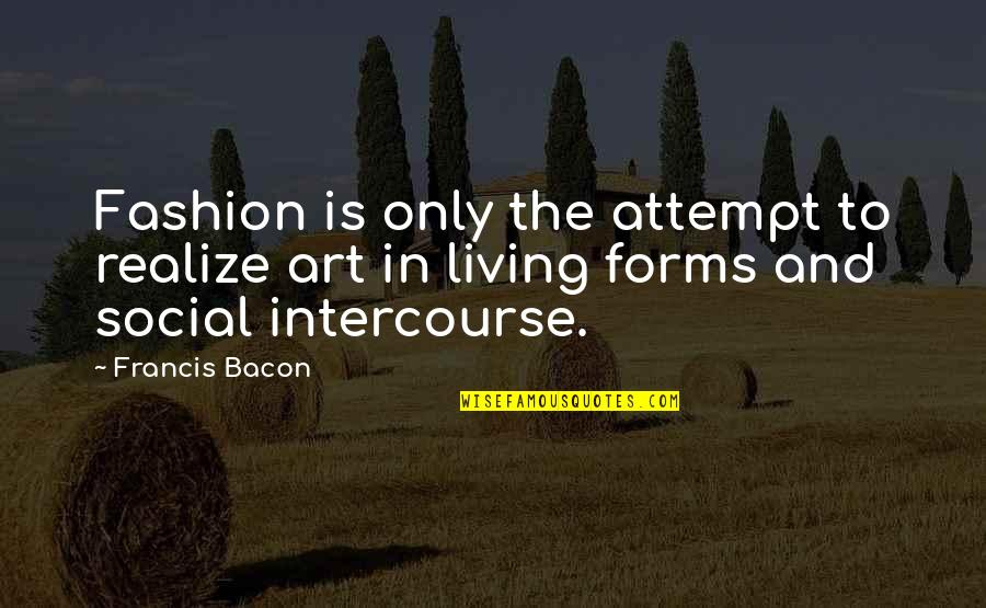 Fashion And Art Quotes By Francis Bacon: Fashion is only the attempt to realize art