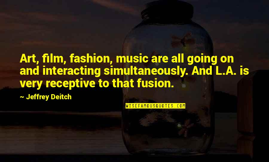 Fashion And Art Quotes By Jeffrey Deitch: Art, film, fashion, music are all going on